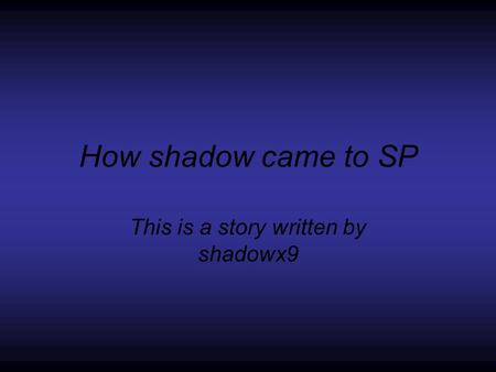 How shadow came to SP This is a story written by shadowx9.