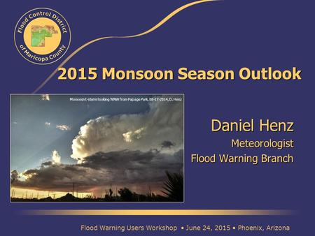 2015 Monsoon Season Outlook Daniel Henz Meteorologist Flood Warning Branch Flood Warning Users Workshop June 24, 2015 Phoenix, Arizona Monsoon t-storm.