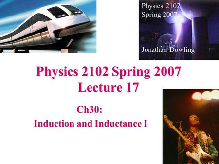 Physics 2102 Spring 2007 Lecture 17 Ch30: Induction and Inductance I Induction and Inductance I Physics 2102 Spring 2007 Jonathan Dowling.