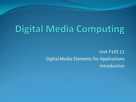 Unit F1KS 11 Digital Media Elements for Applications Introduction.