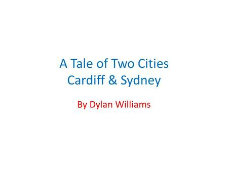 A Tale of Two Cities Cardiff & Sydney By Dylan Williams.