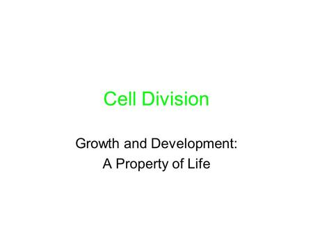 Cell Division Growth and Development: A Property of Life.