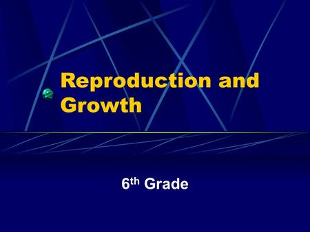 Reproduction and Growth 6 th Grade Instructions You have 30 seconds on a piece of paper to answer the following questions. When you hear this sound put.