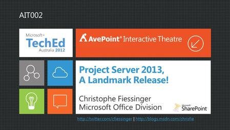 Project Server 2013, A Landmark Release! Christophe Fiessinger Microsoft Office Division Interactive Theatre