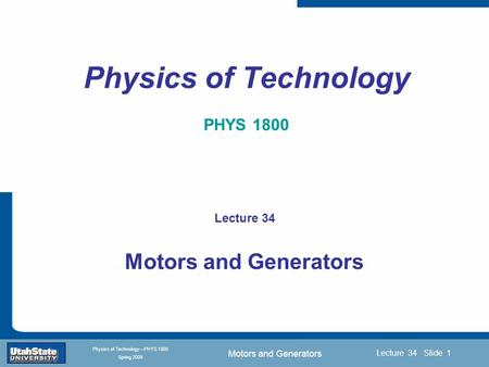 Motors and Generators Introduction Section 0 Lecture 1 Slide 1 Lecture 34 Slide 1 INTRODUCTION TO Modern Physics PHYX 2710 Fall 2004 Physics of Technology—PHYS.
