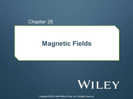 Magnetic Fields Chapter 28 Copyright © 2014 John Wiley & Sons, Inc. All rights reserved.