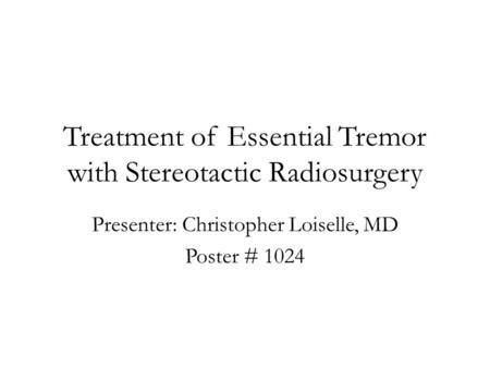 Treatment of Essential Tremor with Stereotactic Radiosurgery Presenter: Christopher Loiselle, MD Poster # 1024.