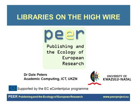 PEER Publishing and the Ecology of European Research www.peerproject.eu LIBRARIES ON THE HIGH WIRE Supported by the EC eContentplus programme Dr Dale Peters.