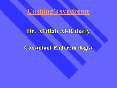 Cushing's syndrome Dr. Atallah Al-Ruhaily Consultant Endocrinologist.