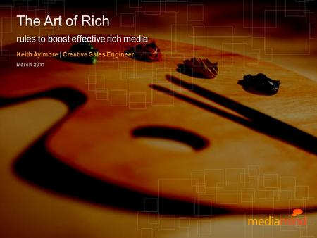 © 2010 MediaMind Technologies Inc. | All rights reserved rules to boost effective rich media Keith Aylmore | Creative Sales Engineer March 2011 The Art.