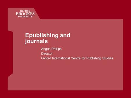 Epublishing and journals Angus Phillips Director Oxford International Centre for Publishing Studies.