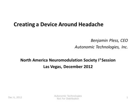 Creating a Device Around Headache Benjamin Pless, CEO Autonomic Technologies, Inc. North America Neuromodulation Society I 3 Session Las Vegas, December.
