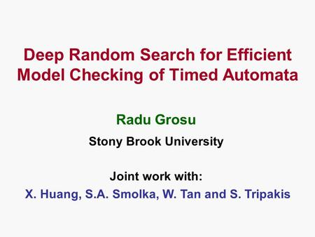 Deep Random Search for Efficient Model Checking of Timed Automata Stony Brook University Radu Grosu Joint work with: X. Huang, S.A. Smolka, W. Tan and.