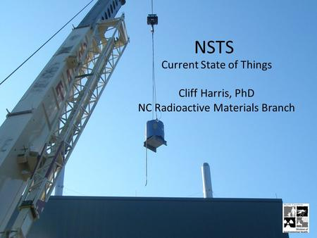 NSTS Current State of Things Cliff Harris, PhD NC Radioactive Materials Branch.