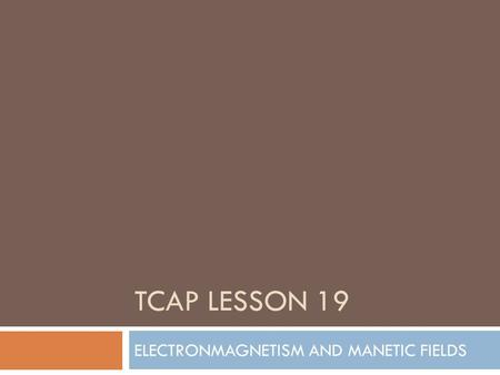 TCAP LESSON 19 ELECTRONMAGNETISM AND MANETIC FIELDS.