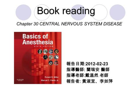 Book reading 報告日期 :2012-02-23 指導醫師 : 藺瑞安 醫師 指導老師 : 戴溫然 老師 報告者 : 黃淑宜、李如萍 Chapter 30 CENTRAL NERVOUS SYSTEM DISEASE.