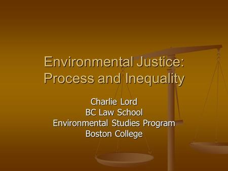 Environmental Justice: Process and Inequality Charlie Lord BC Law School Environmental Studies Program Boston College.