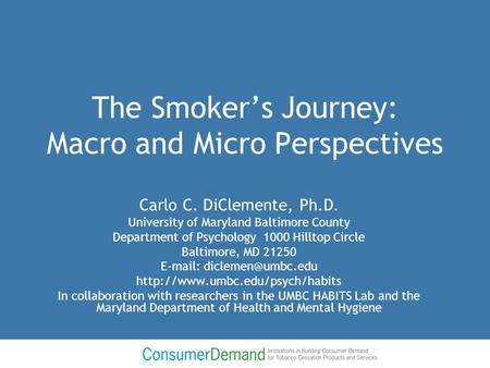 The Smoker's Journey: Macro and Micro Perspectives Carlo C. DiClemente, Ph.D. University of Maryland Baltimore County Department of Psychology 1000 Hilltop.