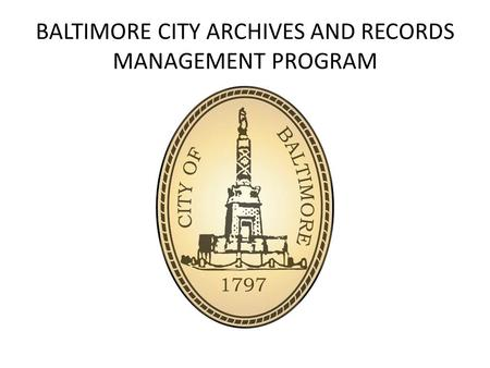 BALTIMORE CITY ARCHIVES AND RECORDS MANAGEMENT PROGRAM.