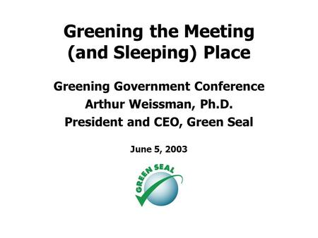 Greening the Meeting (and Sleeping) Place Greening Government Conference Arthur Weissman, Ph.D. President and CEO, Green Seal June 5, 2003.
