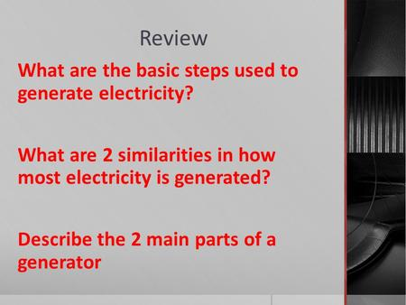 Review What are the basic steps used to generate electricity? What are 2 similarities in how most electricity is generated? Describe the 2 main parts of.
