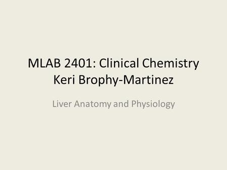 MLAB 2401: Clinical Chemistry Keri Brophy-Martinez Liver Anatomy and Physiology.