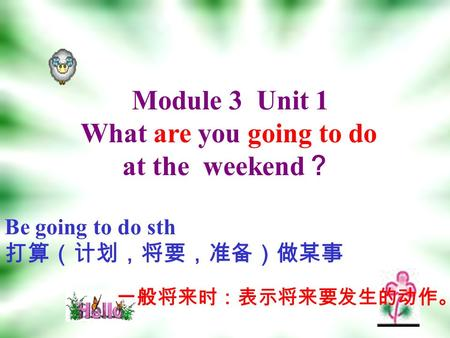 Module 3 Unit 1 What are you going to do at the weekend ? Be going to do sth 打算(计划,将要,准备)做某事 一般将来时:表示将来要发生的动作。