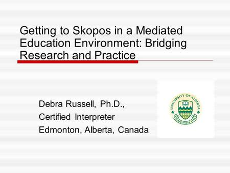 Getting to Skopos in a Mediated Education Environment: Bridging Research and Practice Debra Russell, Ph.D., Certified Interpreter Edmonton, Alberta, Canada.