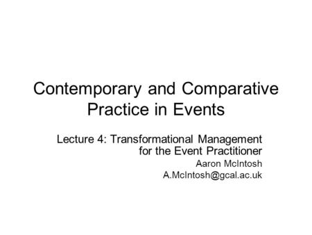 Contemporary <strong>and</strong> Comparative Practice <strong>in</strong> Events Lecture 4: Transformational Management for the Event Practitioner Aaron McIntosh