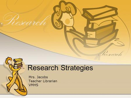 Research Strategies Mrs. Jacobs Teacher Librarian VMHS.