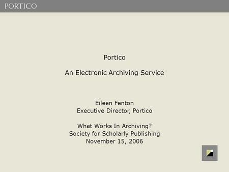 Portico An Electronic Archiving Service Eileen Fenton Executive Director, Portico What Works In Archiving? Society for Scholarly Publishing November 15,