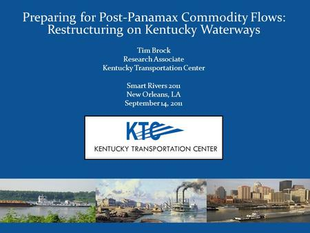 Preparing for Post-Panamax Commodity Flows: Restructuring on Kentucky Waterways Tim Brock Research Associate Kentucky Transportation Center Smart Rivers.
