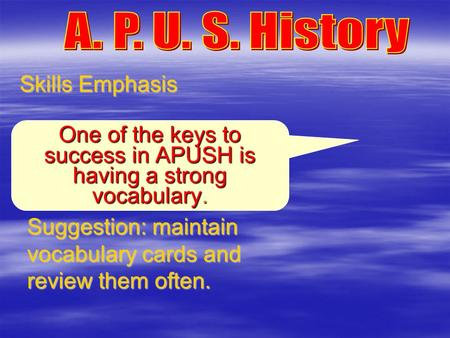 Skills Emphasis Suggestion: maintain vocabulary cards and review them often. One of the keys to success in APUSH is having a strong vocabulary.