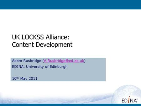 UK LOCKSS Alliance: Content Development Adam Rusbridge EDINA, University of Edinburgh 10 th May 2011.