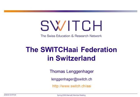 2006 © SWITCH Spring 2006 Internet2 Member Meeting The SWITCHaai Federation in Switzerland Thomas Lenggenhager