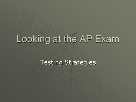 Looking at the AP Exam Testing Strategies. Multiple Choice Strategies  Don't be afraid to write in the test booklet Only the answer sheet will be graded.