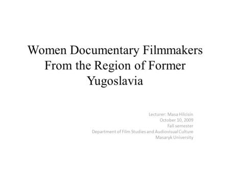 Women Documentary Filmmakers From the Region of Former Yugoslavia Lecturer: Masa Hilcisin October 10, 2009 Fall semester Department of Film Studies and.