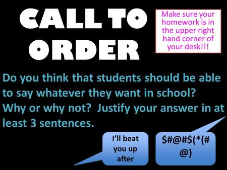 CALL TO ORDER Make sure your homework is in the upper right hand corner of your desk!!! Do you think that students should be able to say whatever they.