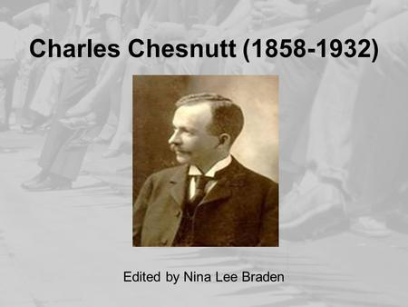 Charles Chesnutt (1858-1932) Edited by Nina Lee Braden.