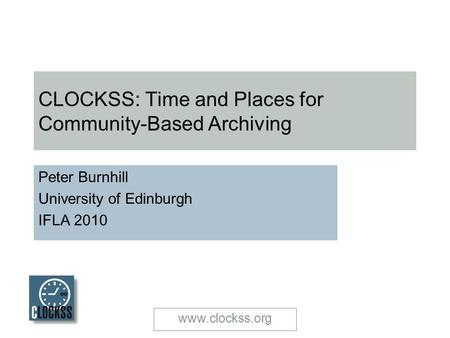 Www.clockss.org CLOCKSS: Time and Places for Community-Based Archiving Peter Burnhill University of Edinburgh IFLA 2010.