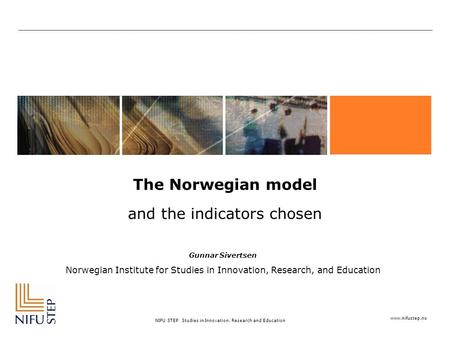 Www.nifustep.no NIFU STEP Studies in Innovation, Research and Education The Norwegian model and the indicators chosen Gunnar Sivertsen Norwegian Institute.