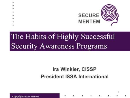 SECURE MENTEM Copyright Secure Mentem 1 The Habits of Highly Successful Security Awareness Programs Ira Winkler, CISSP President ISSA International.