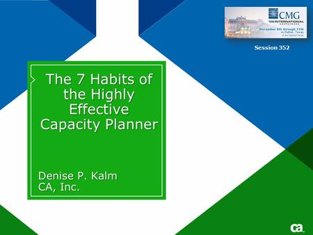 ® The 7 Habits of the Highly Effective Capacity Planner Denise P. Kalm CA, Inc. Session 352.