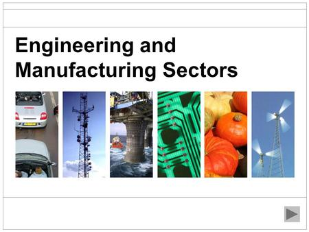 Engineering and Manufacturing Sectors. Overview Engineering and Manufacturing can be broken down into several different sectors. There are many different.