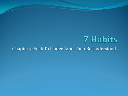 Chapter 5: Seek To Understand Then Be Understood..