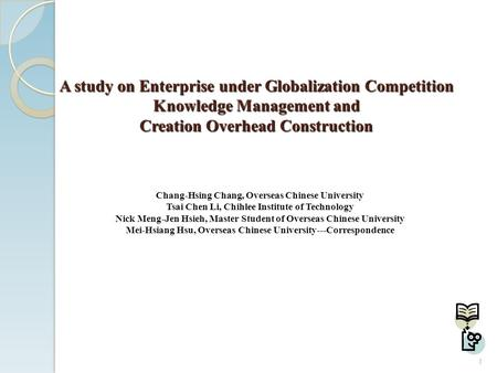 A study on Enterprise under Globalization Competition Knowledge Management and Creation Overhead Construction Chang-Hsing Chang, Overseas Chinese University.