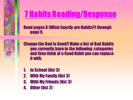 7 Habits Reading/Response Read pages 8 (What Exactly are Habits?) through page 9. Change the Bad to Good!! Make a list of Bad Habits you currently have.