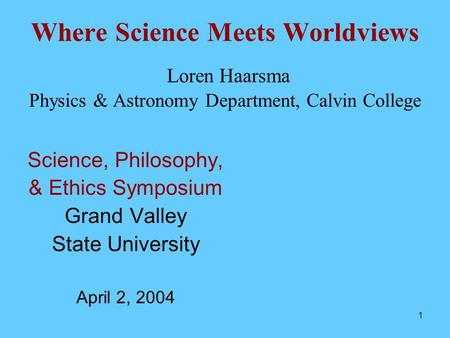 1 Where Science Meets Worldviews Loren Haarsma Physics & Astronomy Department, Calvin College Science, Philosophy, & Ethics Symposium Grand Valley State.