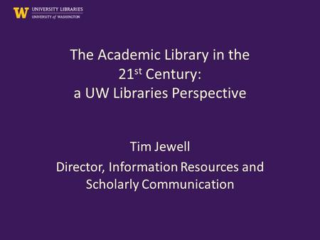 The Academic Library in the 21 st Century: a UW Libraries Perspective Tim Jewell Director, Information Resources and Scholarly Communication.