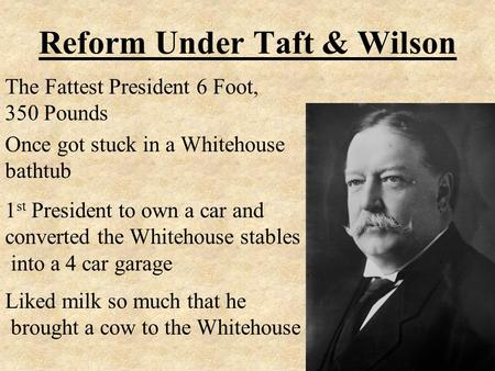 Reform Under Taft & Wilson The Fattest President 6 Foot, 350 Pounds Once got stuck in a Whitehouse bathtub 1 st President to own a car and converted the.
